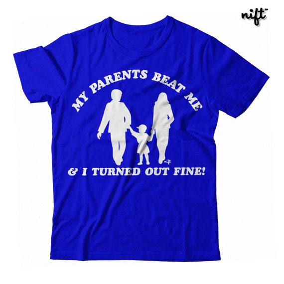 My Parents Beat Me and I Turned Out Fine UNISEX T-shirt