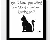 Cat Art Lovers- Yes I heard you calling me, Did you hear me ignoring you, CAT HUMOR, 8x10 Decorative art, drawing, illustration,POSTER A4