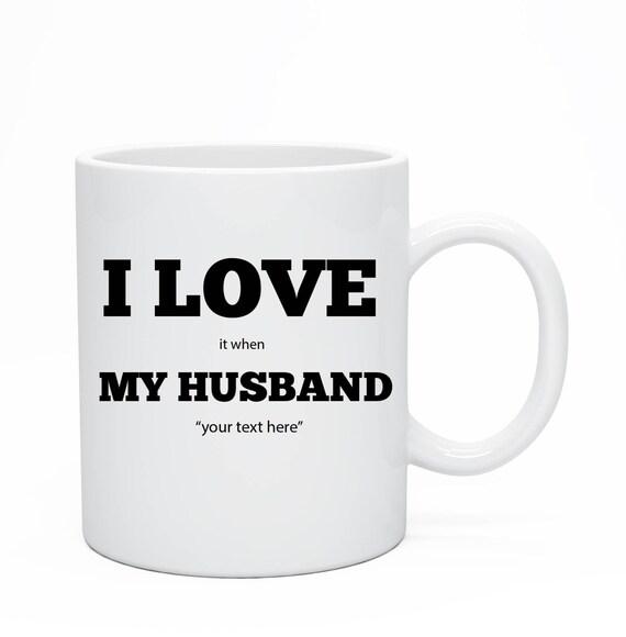 I Love It When My Husband, Custom Ceramic Mug, Custom Husband Ceramic Mug,Mug For Her, Custom Mug For Wife, Anniversary Present, Wife Gift