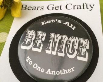 Be Nice Badge, Pocket Mirror or Fridge Magnet
