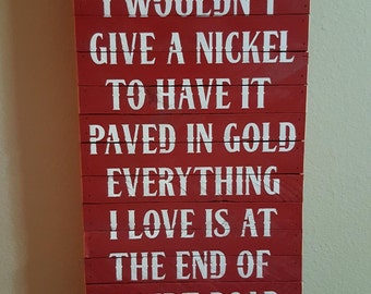 "I Wouldn't Give A Nickel To Have It Paved In Gold, Everything I Love Is At The End Of A Dirt Road, 11.25""x24"", Rustic Sign"