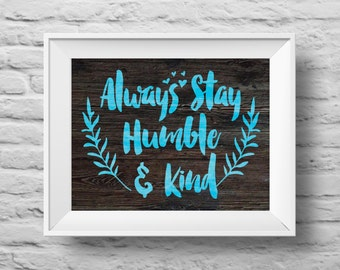 ALWAYS STAY HUMBLE and Kind unframed art print Typographic poster, inspirational print, self esteem, wall decor, quote art. (R&R0120)