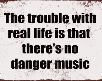 The Trouble With Real Life is That There's No Danger Music. Funny Metal Sign