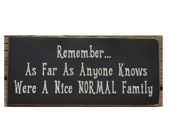 Remember... as far as knows were a nice Normal Family primitive sign