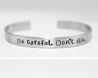Be Careful Don't Die, Handstamped Aluminum Bracelet, Geek Gift, Fan Gift
