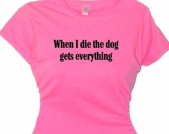 When I Die Dog Gets Everything Humorous T-Shirt Women Funny T Shirt Dog Lover Gift Women's Ladies Dog Clothes