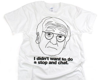 """Larry David inspired shirt! """"I didn't want to do a stop and chat!"""" Curb Your Enthusiasm"""
