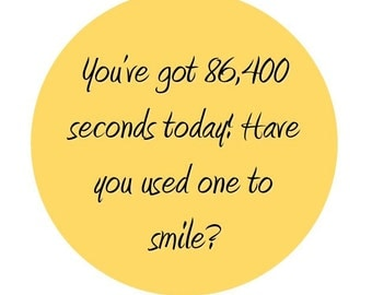 You've got 86,400 seconds today! Have you used one to smile? Colored Magnet