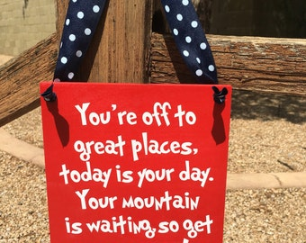 you're off to great places, today is your day, Your mountain is waiting, so get on your way, Dr. Seuss sign