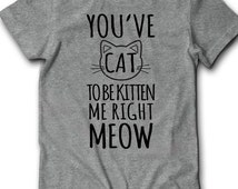 You've Cat To Be Kitten Me Right Now Shirt Cute Tank Top Meowied Funny Humor Crazy Cat Lady Adorable Gift Idea Christmas Present Love Adore