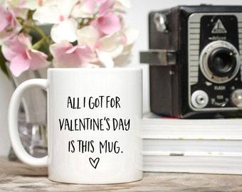 Valentine Gift for Man / All I Got for Valentine's Day Is This Mug / Funny Valentine Mug / 11 or 15 oz.