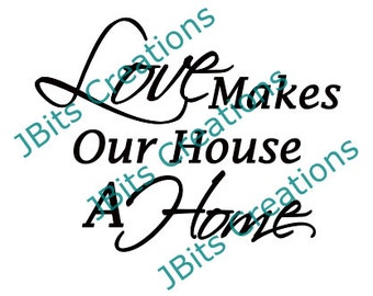 Love Makes our House a Home, SVG file download, instant svg downloads, love svgs, home svgs, quote svg files, text svg files, script text