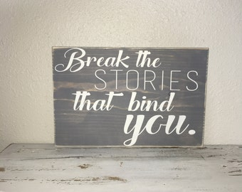 Break The Stories That Bind You Wood Sign Ivory/Gray, Inspirational, Motivational, Going Through Hard Times, Gift 10x14