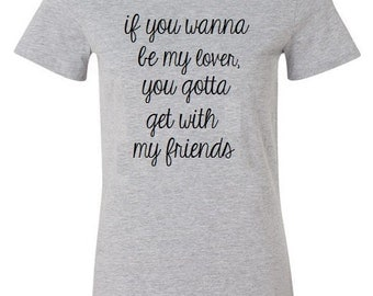 If You Wanna Be My Lover You Gotta Get With My Friends Shirt / Womens S- 2XL / Funny Shirt, Bachlorette Party