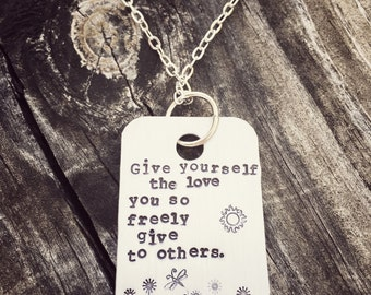 Give Yourself The Love You so Freely Give to Others Hand Stamped Necklace - can be personalized, just ask!