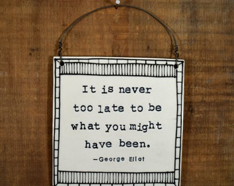 be inspired. It is never too late to be what you might have been. George Eliot ceramic handmade wall plaque. Do what you love. IN STOCK