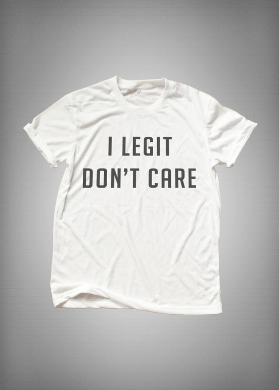 I Legit Don T Care Funny Tshirt Tumblr Top By