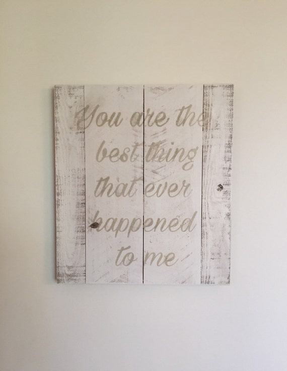 You Are The Best Thing That Ever Happened To Me ~ Wooden Sign l You Are The Best Thing