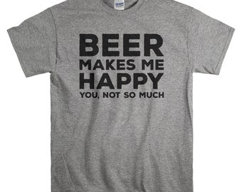 Beer Shirt - Birthday Gifts for Men - Beer Makes Me Happy - Tshirt for Him