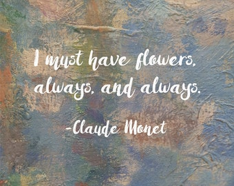 I Must Have Flowers, Always and Always, Claude Monet, Typography Print, 5x7, 8x10, 11x14, 13x19, Paint Brush Strokes, Impressionism, Art