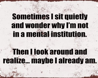 Why Am I Not in a Mental Institution? Maybe I Am. Funny Metal Sign