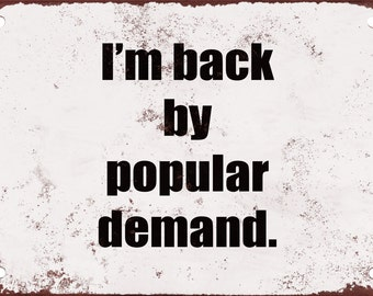 I'm Back by Popular Demand Funny Metal Sign