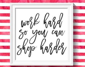 Work Hard So You Can Shop Harder - Print