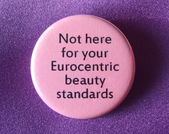 Not here for your eurocentric beauty standards button / Body positivity pin / Love yourself pin / Feminist accessory