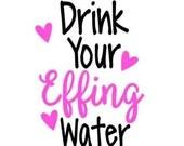 Drink Your Effing Water Vinyl Decal for Yeti, Water Bottle, Shirt Iron On!  Funny Ironic Sticker for Bottle Custom Vinyl