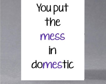 Anniversary, birthday, valentine, anti valentine card - You put the mess in domestic