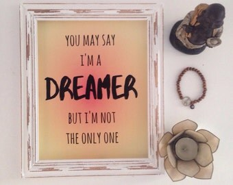 You May Say I'm A Dreamer But I'm Not The Only One Print