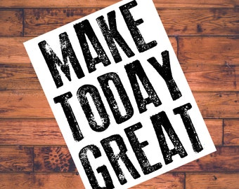Make Today Great Printable Quote - Home Decor - Office Decor - Instant Download - Wall Art - Print at Home - Inspirational Quote- Motivation
