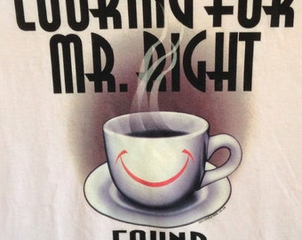 Looking For Mr Right, Found Mr Coffee t shirt