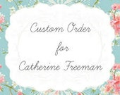 Custom Order For Catherine Freeman