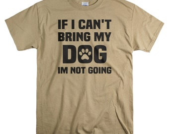Dog Lover Shirt - Funny Shirts for Men - If I Can't Bring My Dog I'm Not Going T Shirt