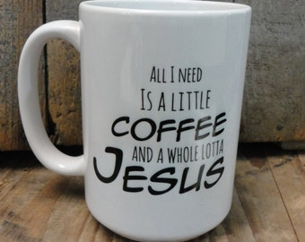 Coffee/Beverage Mug -All I Need Is A Little Coffee And A Whole Lotta Jesus