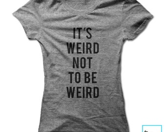 It's Weird Not to Be Weird | Funny Tshirts | Party Shirt | Cool Shirt | Birthday Gift | Graphic Tee |  Womens Tshirt