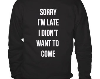Sorry I'm late I didn't want to come Black or Grey Tumblr Sweatshirt