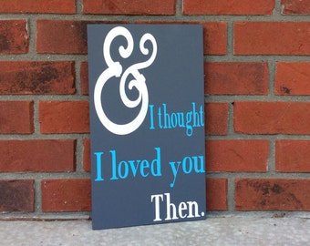 And I Thought I Loved You Then Sign Hand Painted Wood Sign