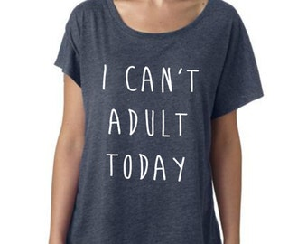 I can't adult today ladies slouchy scoop neck tshirt