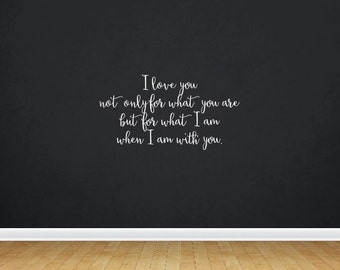 I Love You Not Only For What You Are But For What I Am When I Am With You | Quote | Wall Decal | Removable Decor | DIY Sign