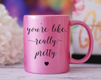 You're Like Really Pretty Mug, Mean Girls Mug, Graduation Gift, Plastics Mug, You Go Glen CoCo, Best Friend Gift, Birthday Gift, Tea Mug