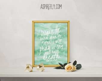 Psalm 116 2 - Because He bends down to listen I will pray as long as I have breath - bible verse wall art watercolor PRINTABLE scripture art