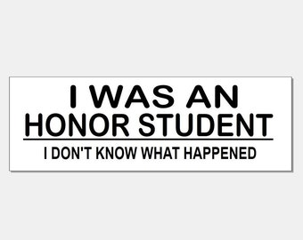 I was an honor student i don't know what happened bumper sticker 3''x8''