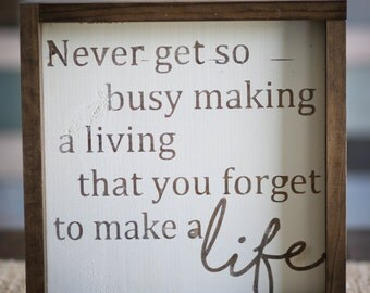 Never Get So Busy Making a Living that you for to Make a Life {wood sign, boxed sign, framed sign}