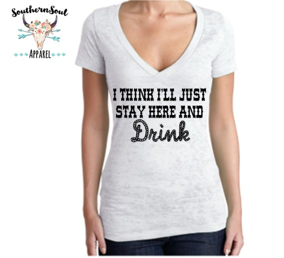 I Think I'll Just Stay Here And Drink Women's Burnout V Neck T Shirt, Country T Shirt, Southern T Shirt, Country Concert Shirt