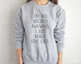 I'm Not Socially Awkward I Just Really Love Cats Sweater Jumper Top Fashion Funny Slogan