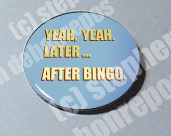 Yeah, Yeah. Later... After Bingo - button!!! AWESOME!!