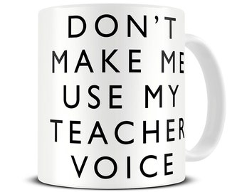 Teacher Mug - Don't Make Me Use My Teacher Voice Mug - Teacher Gifts - Funny Teacher Gift Mug - MG443