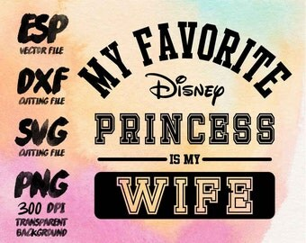 My favorite disney princess is my Wife Clipart , SVG Cutting , ESP Vectors files , T shirt , iron on , sticker ,Personal Use